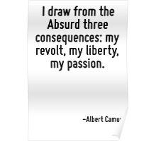 I draw from the Absurd three consequences: my revolt, my liberty, my passion. Poster