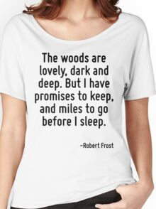 The woods are lovely, dark and deep. But I have promises to keep, and miles to go before I sleep. Women's Relaxed Fit T-Shirt