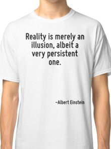 Reality is merely an illusion, albeit a very persistent one. Classic T-Shirt