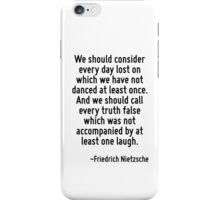 We should consider every day lost on which we have not danced at least once. And we should call every truth false which was not accompanied by at least one laugh. iPhone Case/Skin