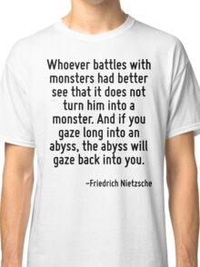 Whoever battles with monsters had better see that it does not turn him into a monster. And if you gaze long into an abyss, the abyss will gaze back into you. Classic T-Shirt