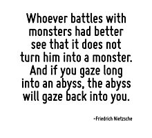 Whoever battles with monsters had better see that it does not turn him into a monster. And if you gaze long into an abyss, the abyss will gaze back into you. by TerrificPenguin
