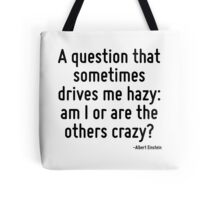 A question that sometimes drives me hazy: am I or are the others crazy? Tote Bag