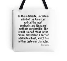 To the indefinite, uncertain mind of the American radical the most contradictory ideas and methods are possible. The result is a sad chaos in the radical movement, a sort of intellectual hash, which  Tote Bag