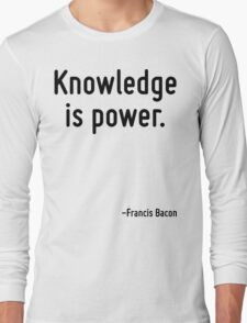 Knowledge is power. Long Sleeve T-Shirt