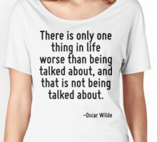 There is only one thing in life worse than being talked about, and that is not being talked about. Women's Relaxed Fit T-Shirt
