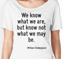 We know what we are, but know not what we may be. Women's Relaxed Fit T-Shirt