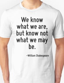 We know what we are, but know not what we may be. Unisex T-Shirt