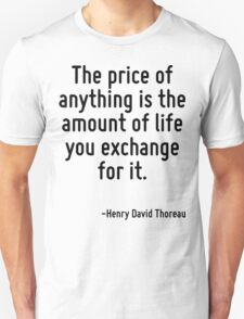 The price of anything is the amount of life you exchange for it. Unisex T-Shirt