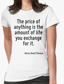 The price of anything is the amount of life you exchange for it. Womens Fitted T-Shirt