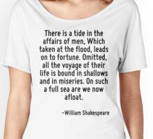 There is a tide in the affairs of men, Which taken at the flood, leads on to fortune. Omitted, all the voyage of their life is bound in shallows and in miseries. On such a full sea are we now afloat. Women's Relaxed Fit T-Shirt