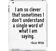I am so clever that sometimes I don't understand a single word of what I am saying. iPad Case/Skin