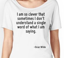 I am so clever that sometimes I don't understand a single word of what I am saying. Women's Relaxed Fit T-Shirt