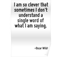 I am so clever that sometimes I don't understand a single word of what I am saying. Poster