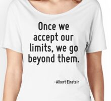 Once we accept our limits, we go beyond them. Women's Relaxed Fit T-Shirt