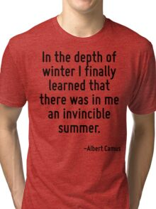 In the depth of winter I finally learned that there was in me an invincible summer. Tri-blend T-Shirt
