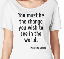 You must be the change you wish to see in the world. Women's Relaxed Fit T-Shirt