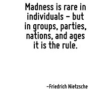 Madness is rare in individuals - but in groups, parties, nations, and ages it is the rule. Photographic Print