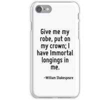 Give me my robe, put on my crown; I have Immortal longings in me. iPhone Case/Skin