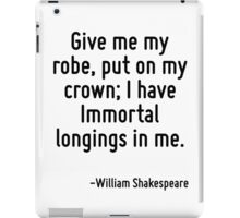 Give me my robe, put on my crown; I have Immortal longings in me. iPad Case/Skin