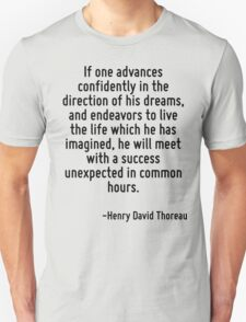 If one advances confidently in the direction of his dreams, and endeavors to live the life which he has imagined, he will meet with a success unexpected in common hours. Unisex T-Shirt