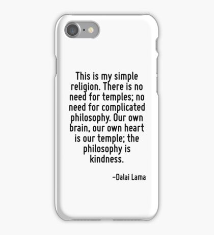 This is my simple religion. There is no need for temples; no need for complicated philosophy. Our own brain, our own heart is our temple; the philosophy is kindness. iPhone Case/Skin