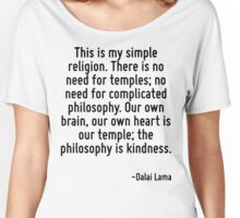 This is my simple religion. There is no need for temples; no need for complicated philosophy. Our own brain, our own heart is our temple; the philosophy is kindness. Women's Relaxed Fit T-Shirt