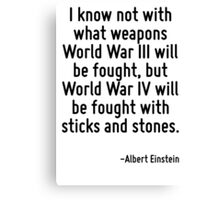 I know not with what weapons World War III will be fought, but World War IV will be fought with sticks and stones. Canvas Print