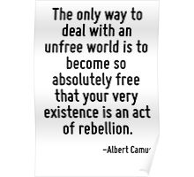 The only way to deal with an unfree world is to become so absolutely free that your very existence is an act of rebellion. Poster