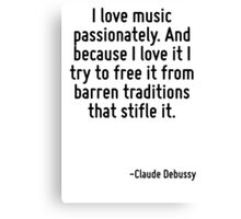 I love music passionately. And because I love it I try to free it from barren traditions that stifle it. Canvas Print
