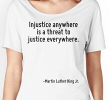 Injustice anywhere is a threat to justice everywhere. Women's Relaxed Fit T-Shirt