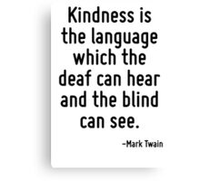 Kindness is the language which the deaf can hear and the blind can see. Canvas Print