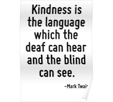Kindness is the language which the deaf can hear and the blind can see. Poster