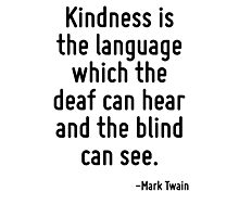 Kindness is the language which the deaf can hear and the blind can see. Photographic Print
