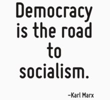 Democracy is the road to socialism. by TerrificPenguin