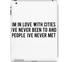 IM LOVE WITH CITIES IVE NEVER BEEN TO AND PEOPLE IVE NEVER MET iPad Case/Skin