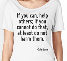 If you can, help others; if you cannot do that, at least do not harm them. Women's Relaxed Fit T-Shirt