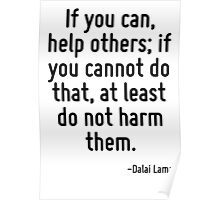 If you can, help others; if you cannot do that, at least do not harm them. Poster