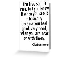 The free soul is rare, but you know it when you see it - basically because you feel good, very good, when you are near or with them. Greeting Card
