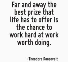 Far and away the best prize that life has to offer is the chance to work hard at work worth doing. Kids Tee
