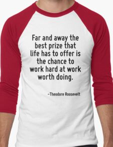 Far and away the best prize that life has to offer is the chance to work hard at work worth doing. Men's Baseball ¾ T-Shirt