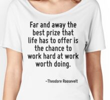 Far and away the best prize that life has to offer is the chance to work hard at work worth doing. Women's Relaxed Fit T-Shirt