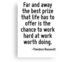 Far and away the best prize that life has to offer is the chance to work hard at work worth doing. Canvas Print