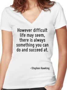 However difficult life may seem, there is always something you can do and succeed at. Women's Fitted V-Neck T-Shirt