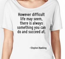 However difficult life may seem, there is always something you can do and succeed at. Women's Relaxed Fit T-Shirt