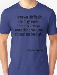 However difficult life may seem, there is always something you can do and succeed at. T-Shirt