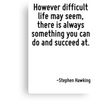 However difficult life may seem, there is always something you can do and succeed at. Canvas Print