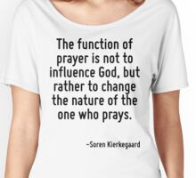 The function of prayer is not to influence God, but rather to change the nature of the one who prays. Women's Relaxed Fit T-Shirt