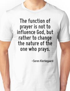 The function of prayer is not to influence God, but rather to change the nature of the one who prays. Unisex T-Shirt