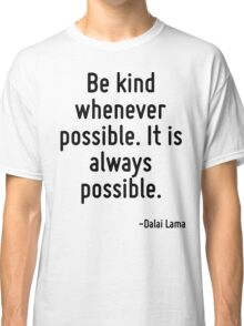 Be kind whenever possible. It is always possible. Classic T-Shirt